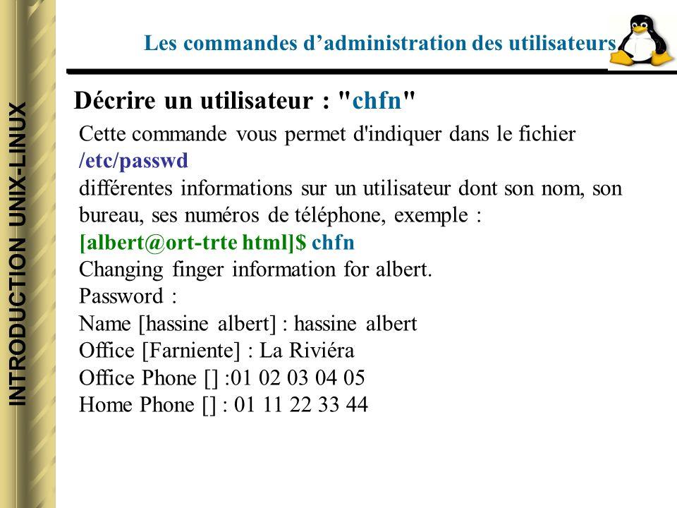 INTRODUCTION UNIX-LINUX Décrire un utilisateur : chfn Cette commande vous permet d indiquer dans le fichier /etc/passwd différentes informations sur un utilisateur dont son nom, son bureau, ses numéros de téléphone, exemple : [albert@ort-trte html]$ chfn Changing finger information for albert.