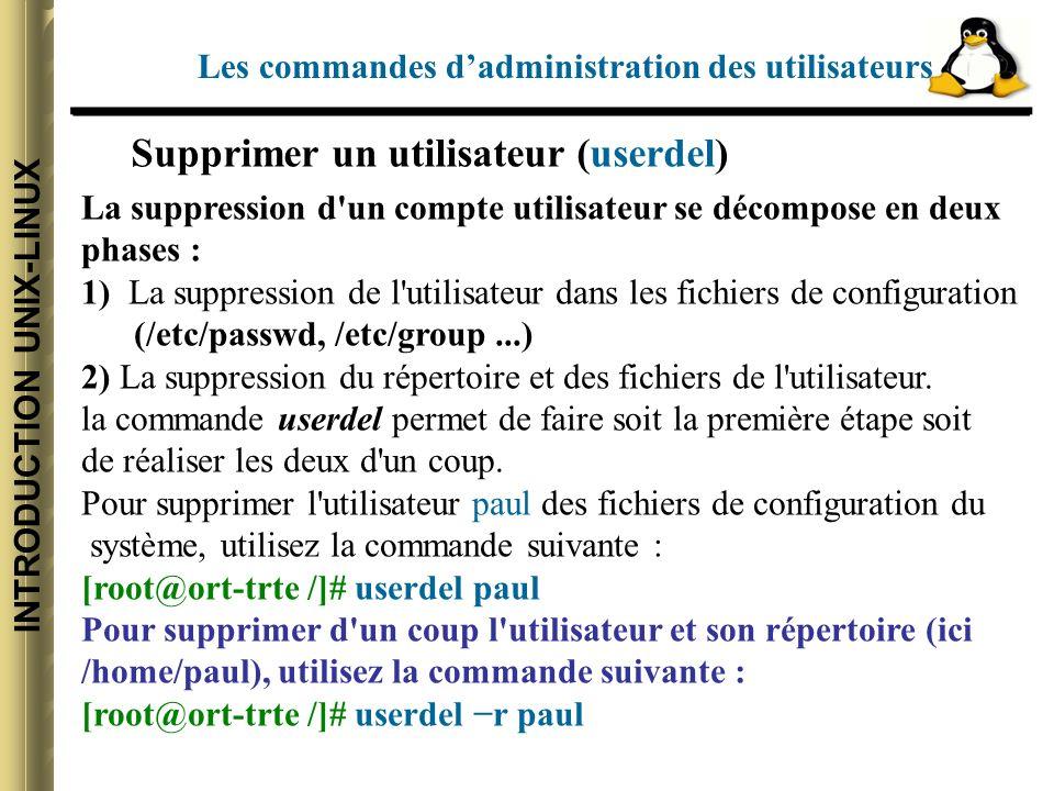 INTRODUCTION UNIX-LINUX Supprimer un utilisateur (userdel) La suppression d un compte utilisateur se décompose en deux phases : 1) La suppression de l utilisateur dans les fichiers de configuration (/etc/passwd, /etc/group...) 2) La suppression du répertoire et des fichiers de l utilisateur.