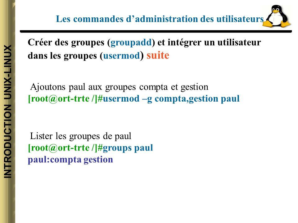 INTRODUCTION UNIX-LINUX Créer des groupes (groupadd) et intégrer un utilisateur dans les groupes (usermod ) suite Les commandes dadministration des utilisateurs Ajoutons paul aux groupes compta et gestion [root@ort-trte /]#usermod –g compta,gestion paul Lister les groupes de paul [root@ort-trte /]#groups paul paul:compta gestion