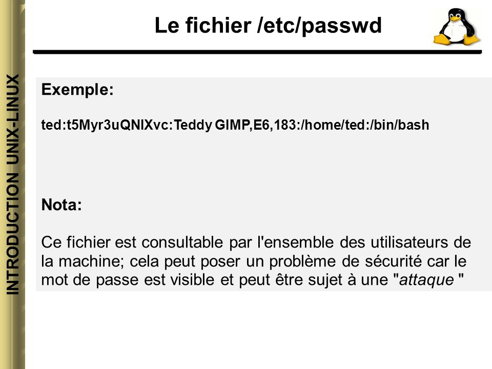 INTRODUCTION UNIX-LINUX Le fichier /etc/passwd Exemple: ted:t5Myr3uQNIXvc:Teddy GIMP,E6,183:/home/ted:/bin/bash Nota: Ce fichier est consultable par l