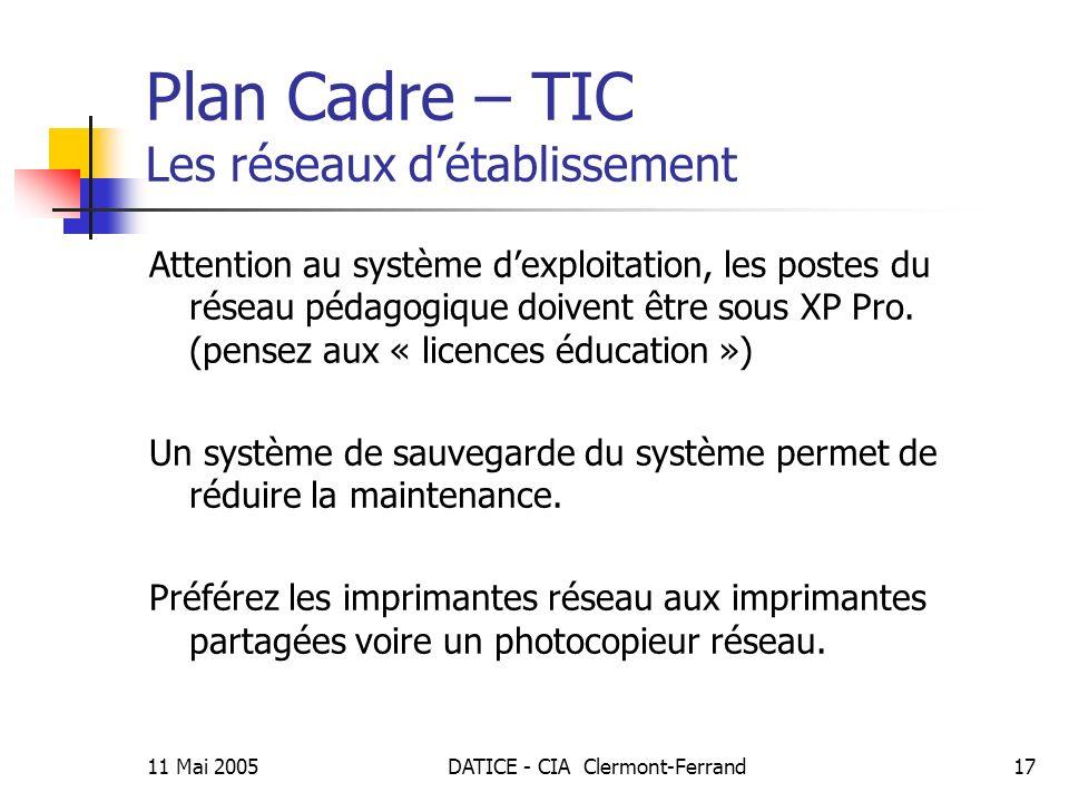 11 Mai 2005DATICE - CIA Clermont-Ferrand17 Plan Cadre – TIC Les réseaux détablissement Attention au système dexploitation, les postes du réseau pédagogique doivent être sous XP Pro.
