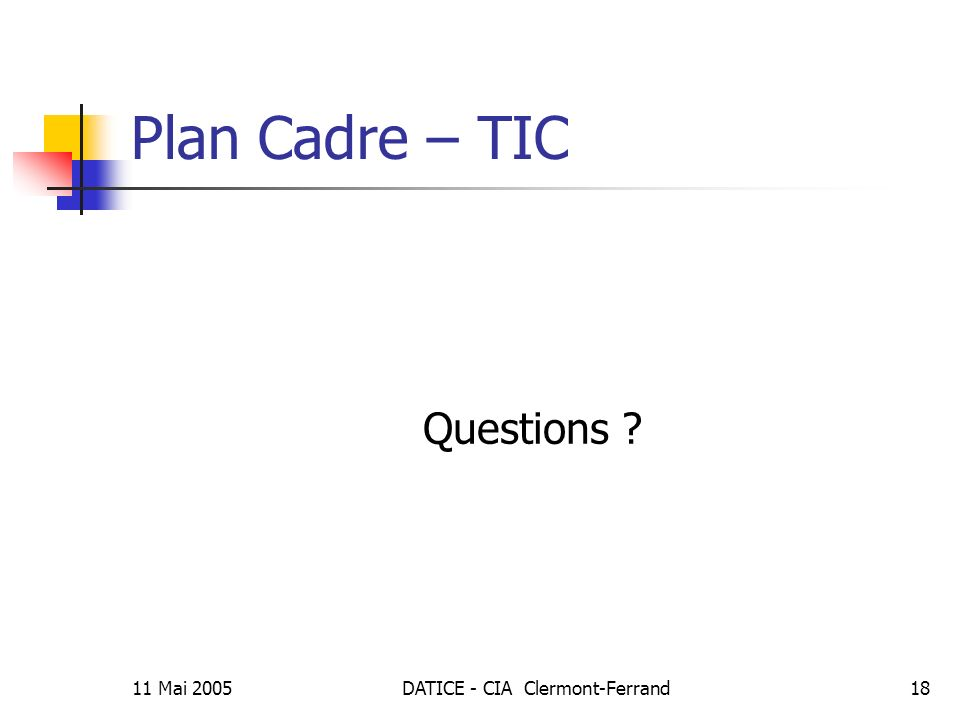 11 Mai 2005DATICE - CIA Clermont-Ferrand18 Plan Cadre – TIC Questions ?