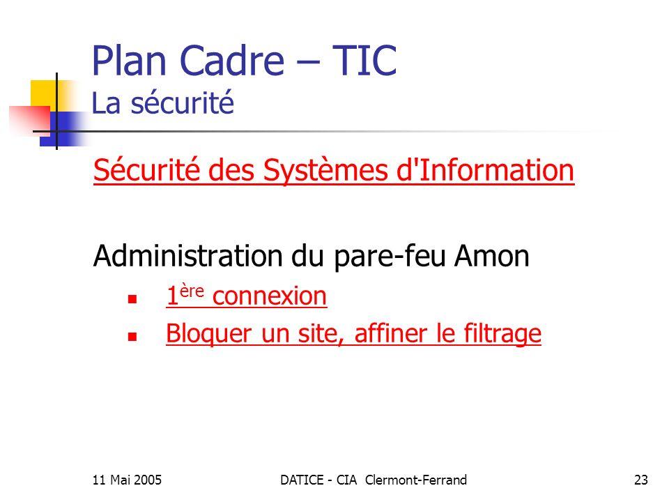 11 Mai 2005DATICE - CIA Clermont-Ferrand23 Plan Cadre – TIC La sécurité Sécurité des Systèmes d Information Administration du pare-feu Amon 1 ère connexion 1 ère connexion Bloquer un site, affiner le filtrage