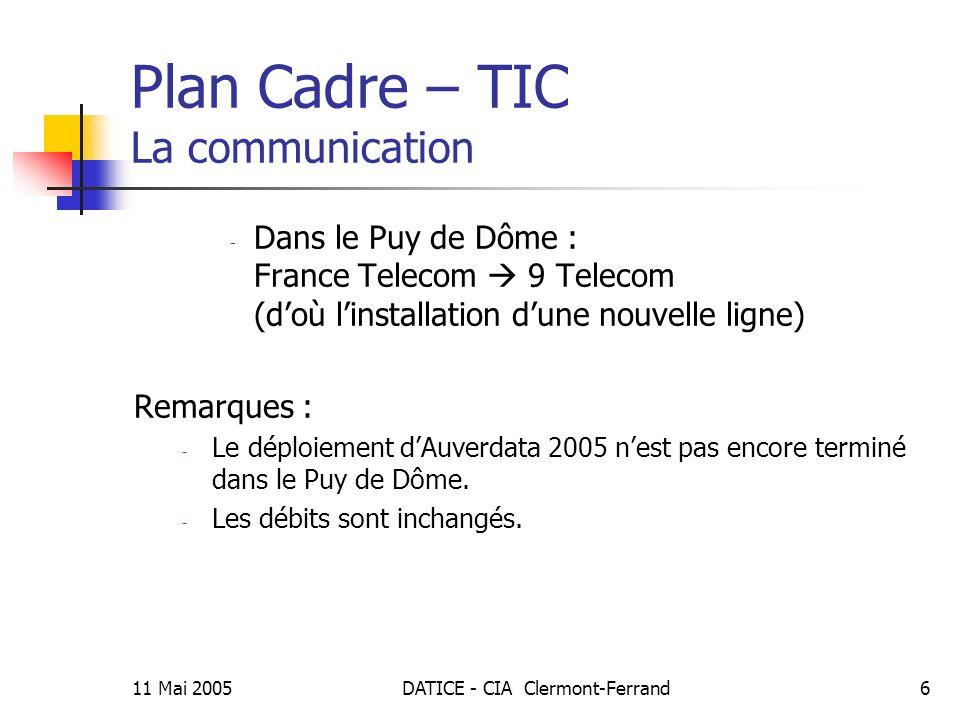 11 Mai 2005DATICE - CIA Clermont-Ferrand6 Plan Cadre – TIC La communication - Dans le Puy de Dôme : France Telecom 9 Telecom (doù linstallation dune nouvelle ligne) Remarques : - Le déploiement dAuverdata 2005 nest pas encore terminé dans le Puy de Dôme.