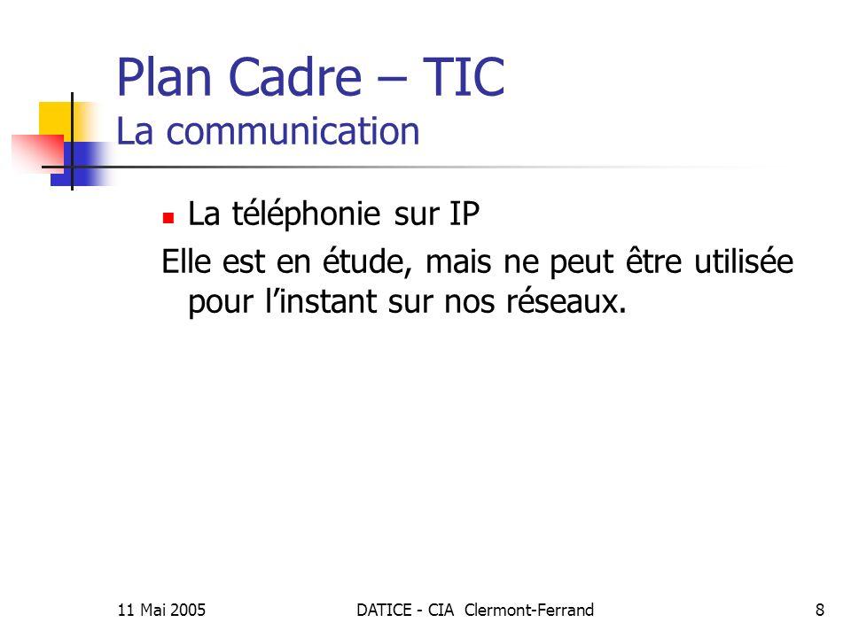 11 Mai 2005DATICE - CIA Clermont-Ferrand8 Plan Cadre – TIC La communication La téléphonie sur IP Elle est en étude, mais ne peut être utilisée pour linstant sur nos réseaux.