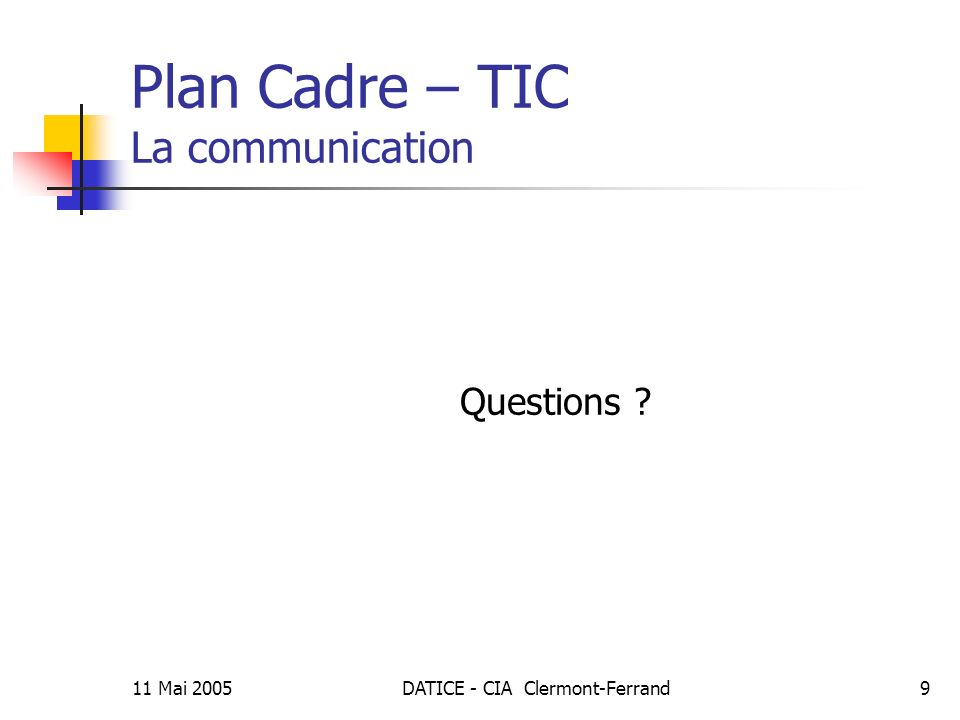 11 Mai 2005DATICE - CIA Clermont-Ferrand9 Plan Cadre – TIC La communication Questions ?