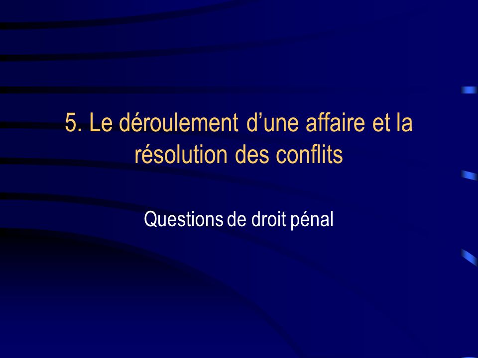 5. Le déroulement dune affaire et la résolution des conflits Questions de droit pénal
