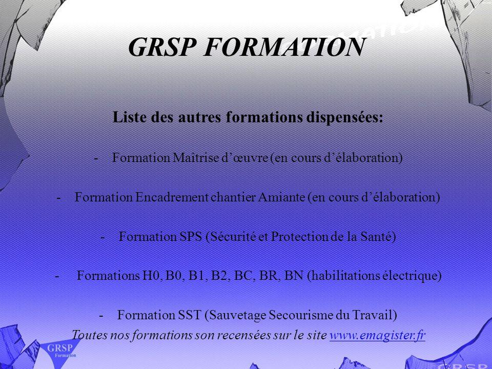 GRSP FORMATION Liste des autres formations dispensées: -Formation Maîtrise dœuvre (en cours délaboration) -Formation Encadrement chantier Amiante (en