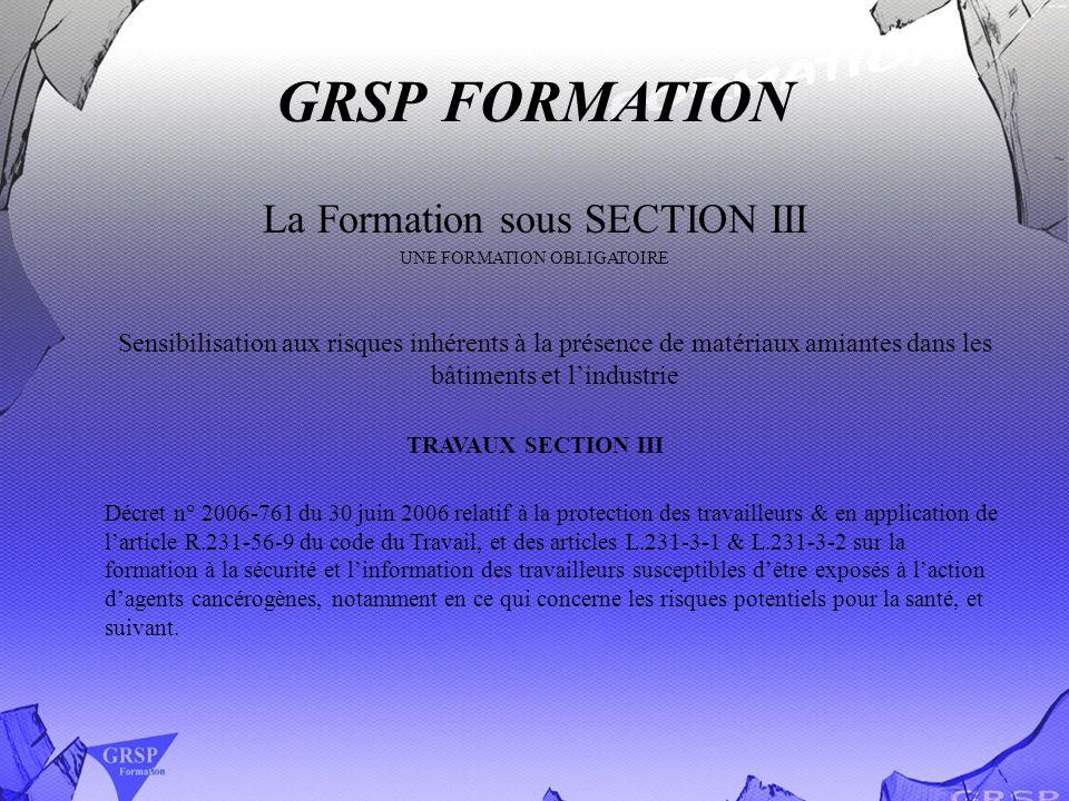 GRSP FORMATION La Formation sous SECTION III UNE FORMATION OBLIGATOIRE Sensibilisation aux risques inhérents à la présence de matériaux amiantes dans