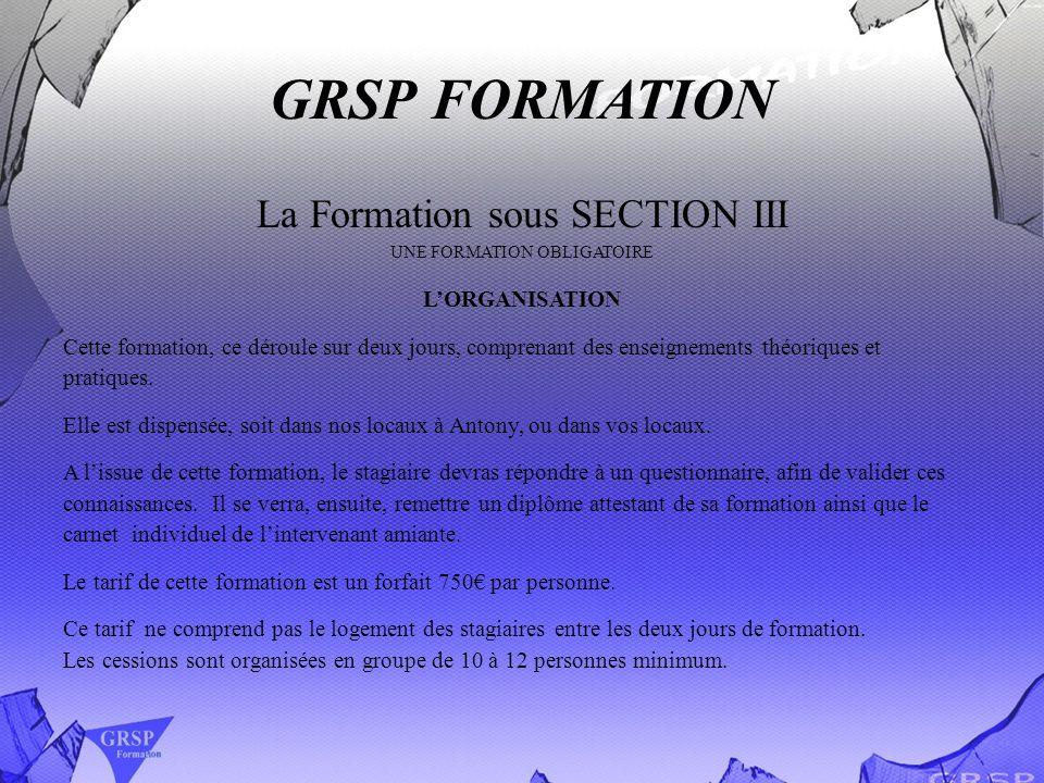 GRSP FORMATION La Formation sous SECTION III UNE FORMATION OBLIGATOIRE LORGANISATION Cette formation, ce déroule sur deux jours, comprenant des enseig