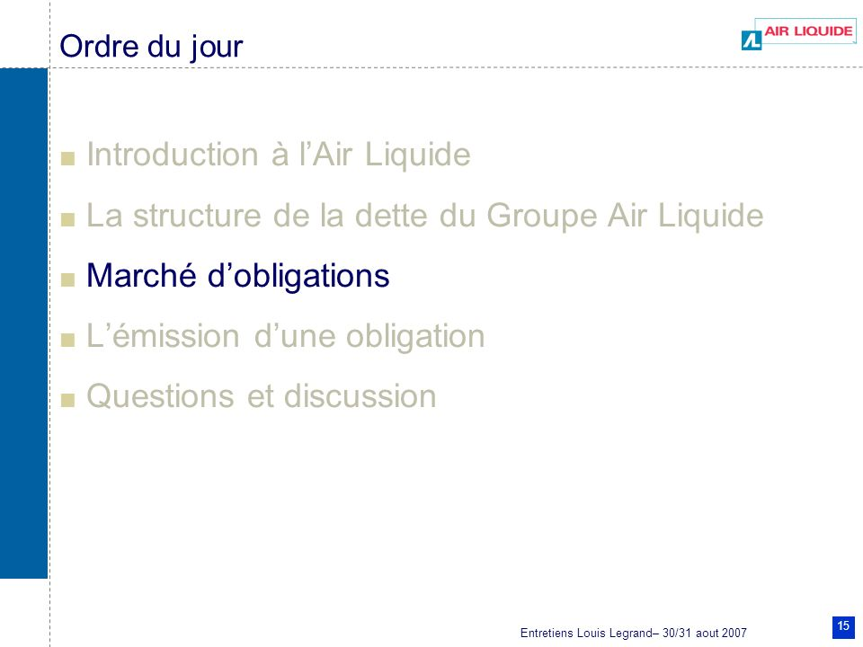 Entretiens Louis Legrand– 30/31 aout 2007 15 Ordre du jour Introduction à lAir Liquide La structure de la dette du Groupe Air Liquide Marché dobligations Lémission dune obligation Questions et discussion