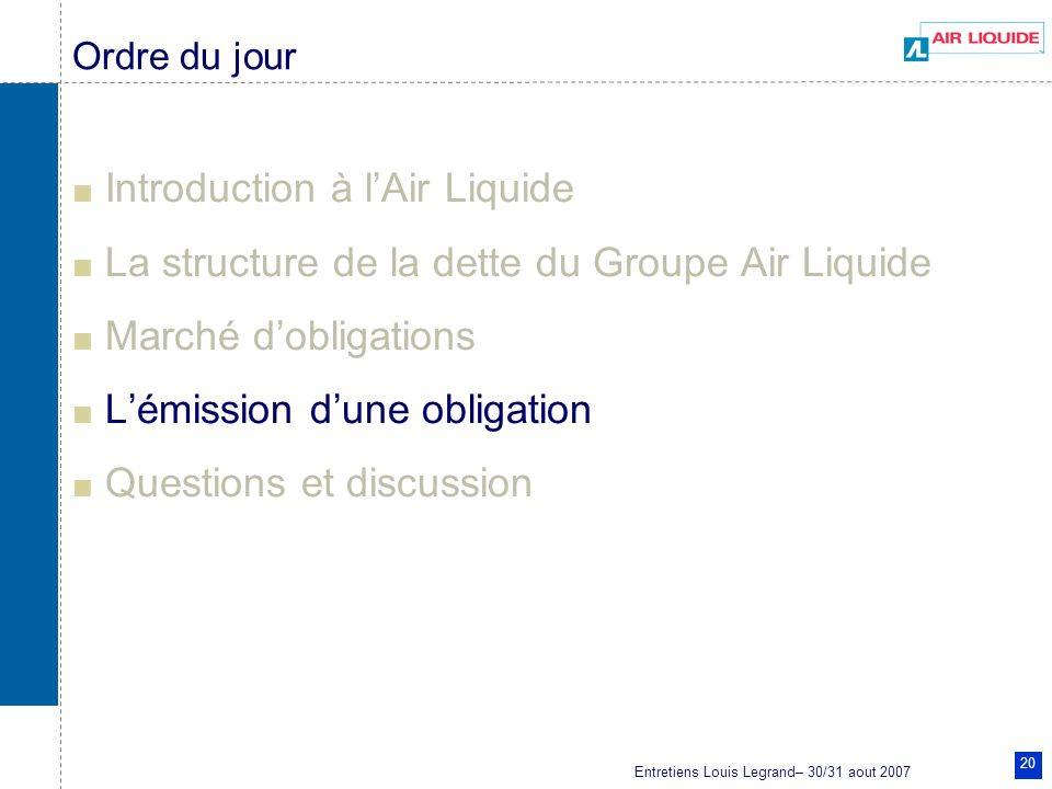 Entretiens Louis Legrand– 30/31 aout 2007 20 Ordre du jour Introduction à lAir Liquide La structure de la dette du Groupe Air Liquide Marché dobligations Lémission dune obligation Questions et discussion