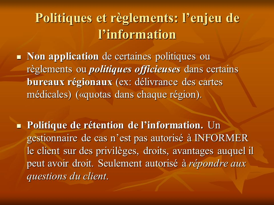 Politiques et règlements: lenjeu de linformation Non application de certaines politiques ou règlements ou politiques officieuses dans certains bureaux régionaux (ex: délivrance des cartes médicales) («quotas dans chaque région).