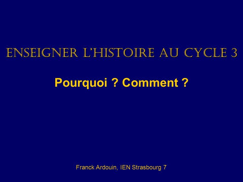 Enseigner lhistoire au cycle 3 Pourquoi ? Comment ? Franck Ardouin, IEN Strasbourg 7
