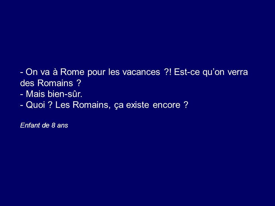 - On va à Rome pour les vacances ?! Est-ce quon verra des Romains ? - Mais bien-sûr. - Quoi ? Les Romains, ça existe encore ? Enfant de 8 ans