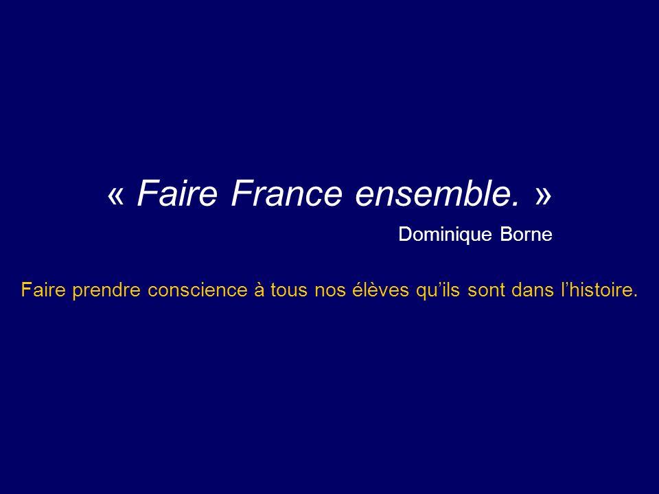 « Faire France ensemble. » Dominique Borne Faire prendre conscience à tous nos élèves quils sont dans lhistoire.