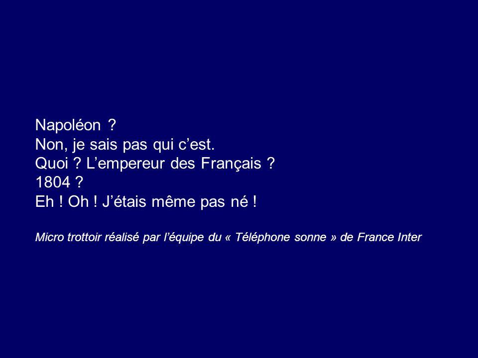 Napoléon ? Non, je sais pas qui cest. Quoi ? Lempereur des Français ? 1804 ? Eh ! Oh ! Jétais même pas né ! Micro trottoir réalisé par léquipe du « Té