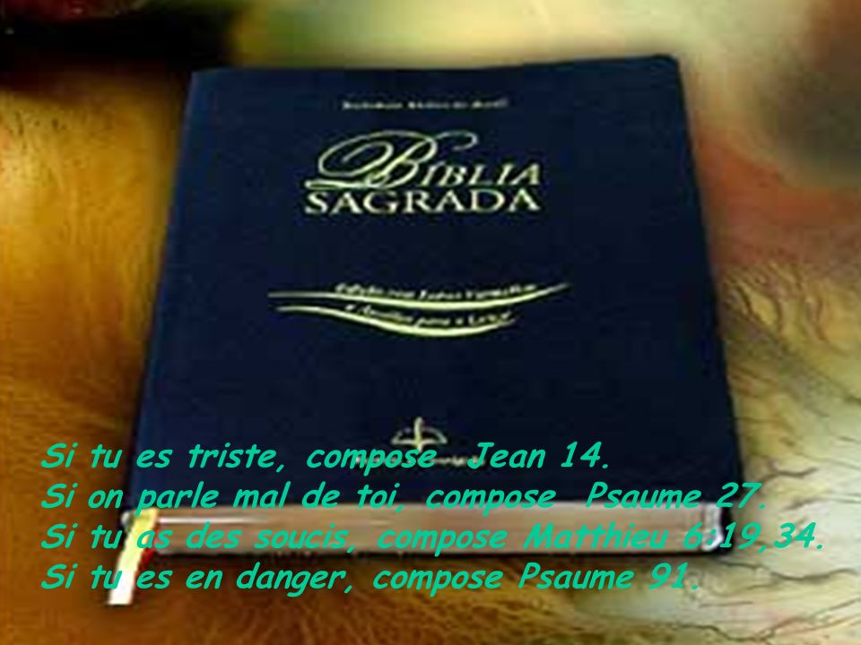 Si tu es triste, compose Jean 14.Si on parle mal de toi, compose Psaume 27.