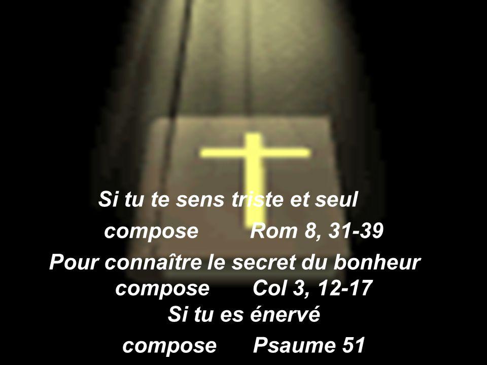 Si tu te sens triste et seul compose Rom 8, 31-39 Pour connaître le secret du bonheur compose Col 3, 12-17 Si tu es énervé compose Psaume 51