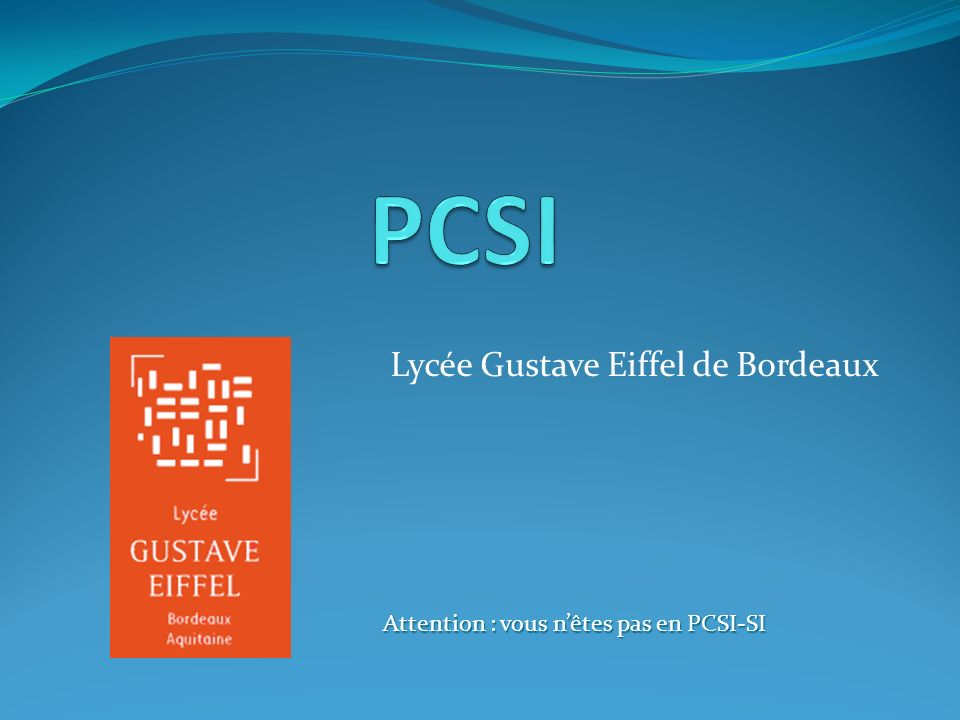 Lycée Gustave Eiffel de Bordeaux Attention : vous nêtes pas en PCSI-SI