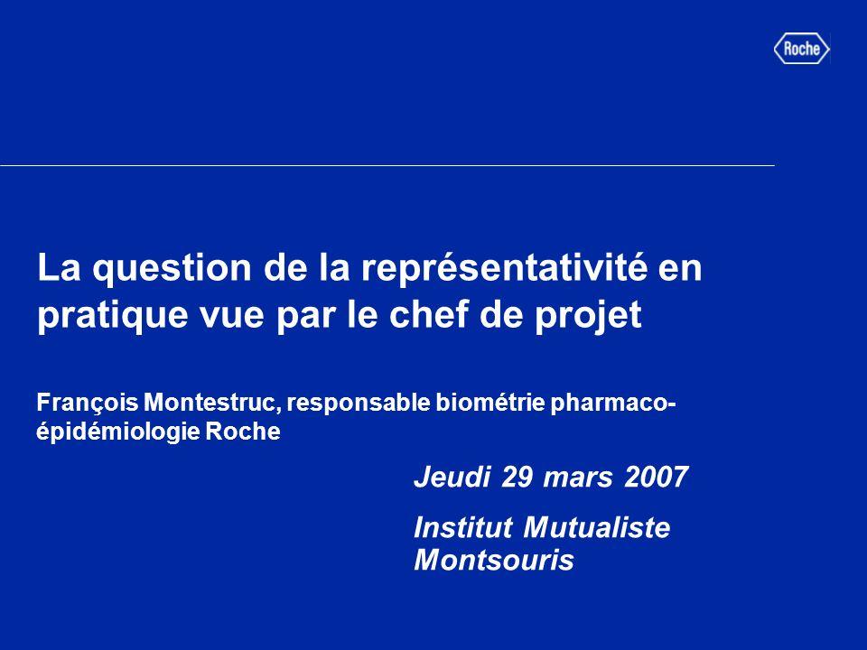 La question de la représentativité en pratique vue par le chef de projet François Montestruc, responsable biométrie pharmaco- épidémiologie Roche Jeudi 29 mars 2007 Institut Mutualiste Montsouris