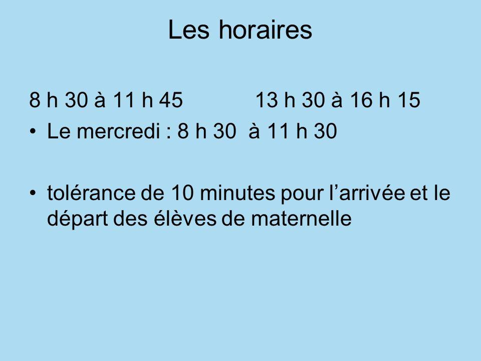 Les horaires 8 h 30 à 11 h 45 13 h 30 à 16 h 15 Le mercredi : 8 h 30 à 11 h 30 tolérance de 10 minutes pour larrivée et le départ des élèves de maternelle