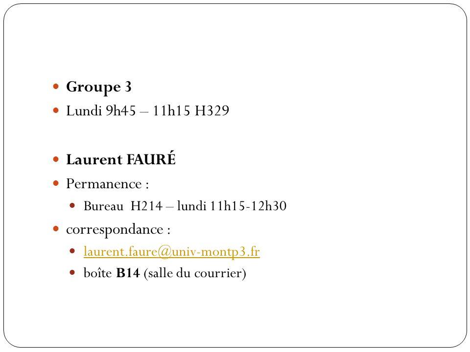 Groupe 3 Lundi 9h45 – 11h15 H329 Laurent FAURÉ Permanence : Bureau H214 – lundi 11h15-12h30 correspondance : laurent.faure@univ-montp3.fr boîte B14 (s