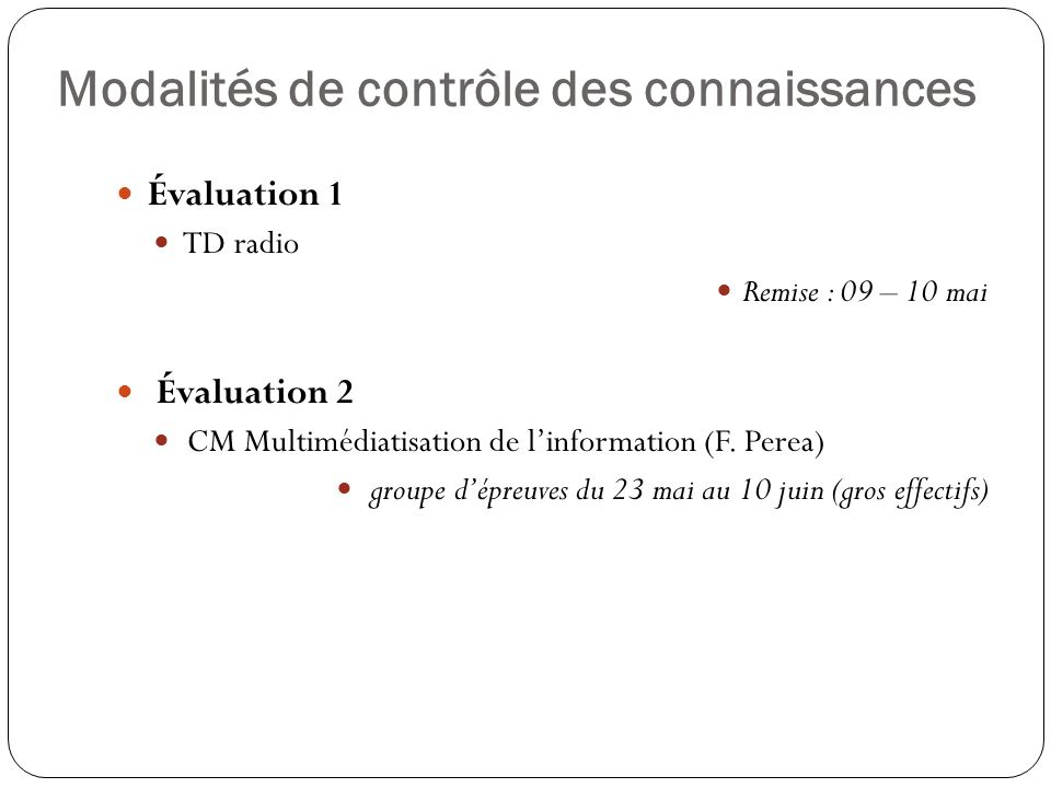 Modalités de contrôle des connaissances Évaluation 1 TD radio Remise : 09 – 10 mai Évaluation 2 CM Multimédiatisation de linformation (F. Perea) group