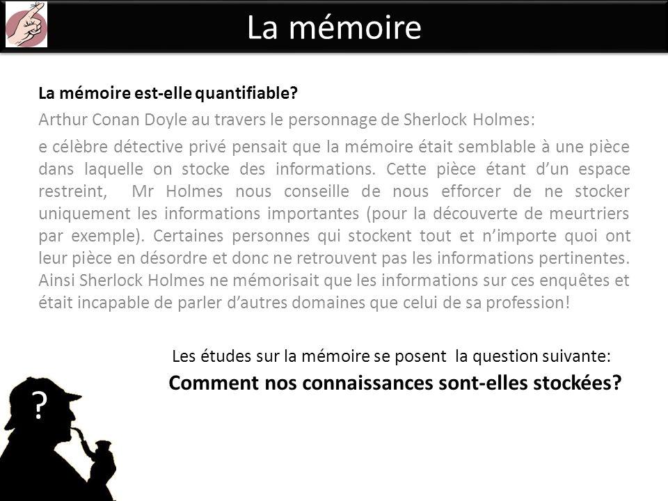 La mémoire La mémoire est-elle quantifiable? Arthur Conan Doyle au travers le personnage de Sherlock Holmes: e célèbre détective privé pensait que la