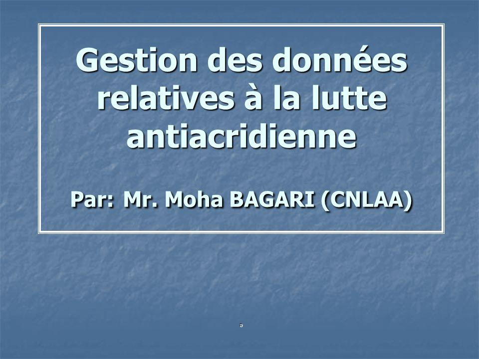 Gestion des données relatives à la lutte antiacridienne Par: Mr. Moha BAGARI (CNLAA) e