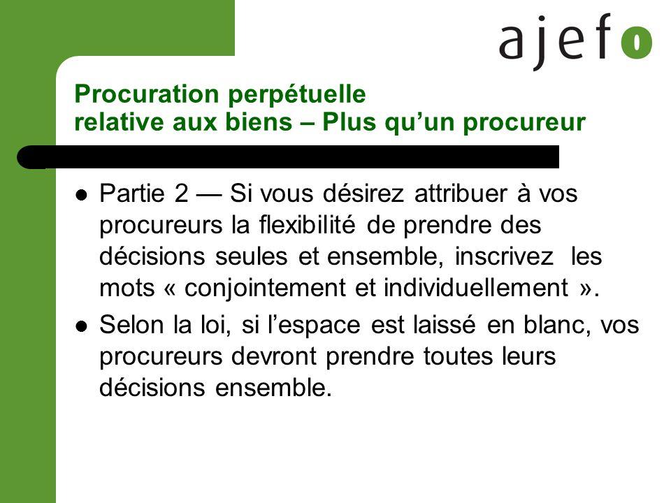Procuration perpétuelle relative aux biens – Plus quun procureur Partie 2 Si vous désirez attribuer à vos procureurs la flexibilité de prendre des décisions seules et ensemble, inscrivez les mots « conjointement et individuellement ».