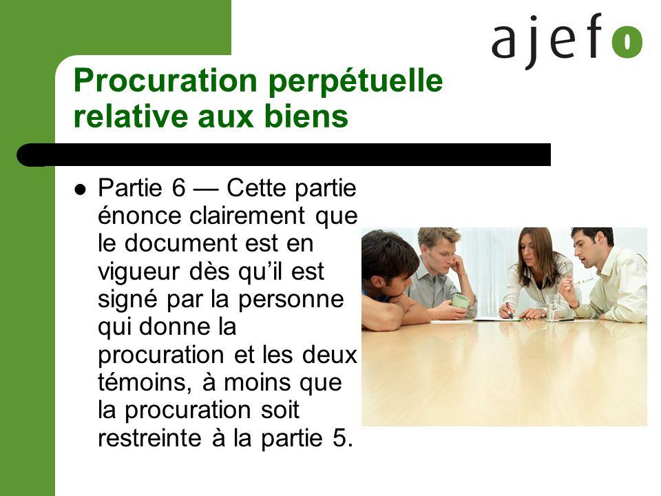 Procuration perpétuelle relative aux biens Partie 6 Cette partie énonce clairement que le document est en vigueur dès quil est signé par la personne qui donne la procuration et les deux témoins, à moins que la procuration soit restreinte à la partie 5.