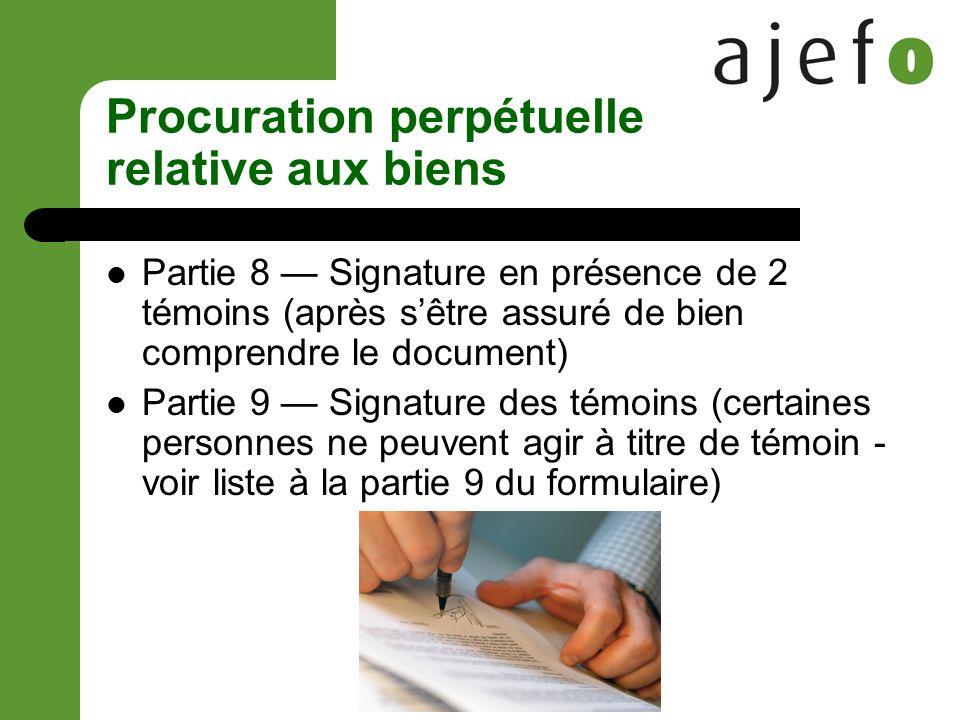 Procuration perpétuelle relative aux biens Partie 8 Signature en présence de 2 témoins (après sêtre assuré de bien comprendre le document) Partie 9 Signature des témoins (certaines personnes ne peuvent agir à titre de témoin - voir liste à la partie 9 du formulaire)