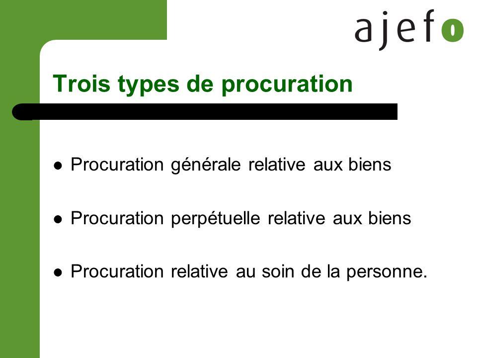 Trois types de procuration Procuration générale relative aux biens Procuration perpétuelle relative aux biens Procuration relative au soin de la personne.