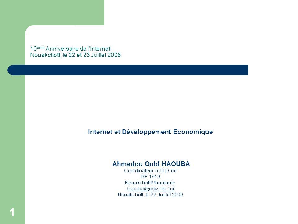 1 10 ème Anniversaire de lInternet Nouakchott, le 22 et 23 Juillet 2008 Internet et Développement Economique Ahmedou Ould HAOUBA Coordinateur ccTLD.mr BP 1913 Nouakchott Mauritanie.