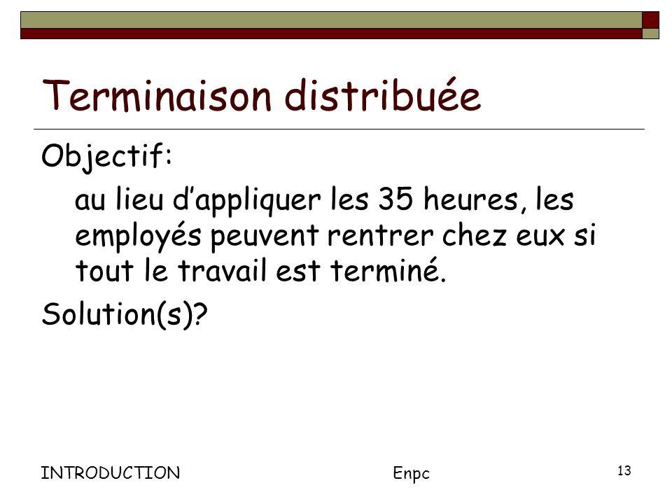 INTRODUCTIONEnpc 13 Terminaison distribuée Objectif: au lieu dappliquer les 35 heures, les employés peuvent rentrer chez eux si tout le travail est terminé.