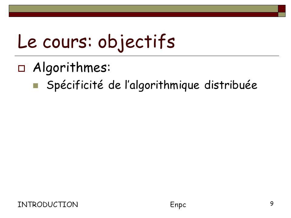 INTRODUCTIONEnpc 9 Le cours: objectifs Algorithmes: Spécificité de lalgorithmique distribuée