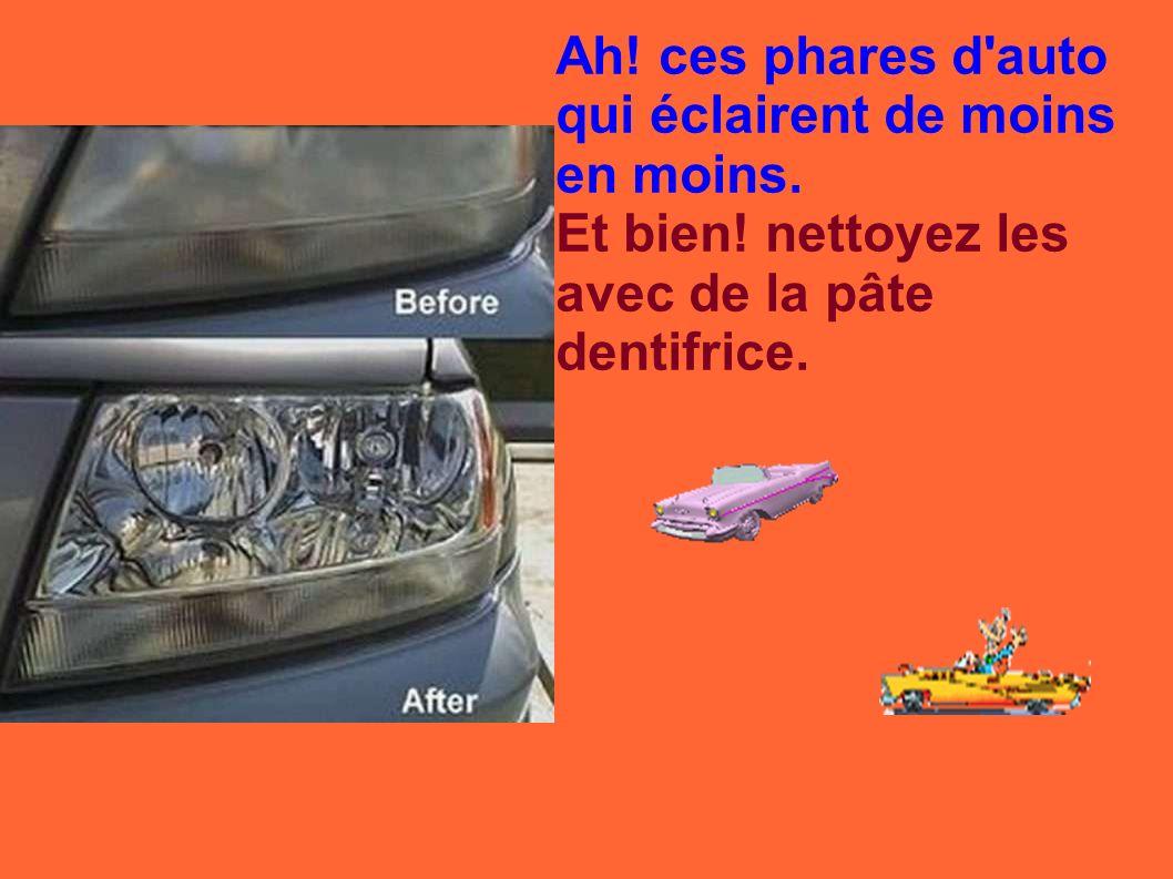 Ah! ces phares d'auto qui éclairent de moins en moins. Et bien! nettoyez les avec de la pâte dentifrice.