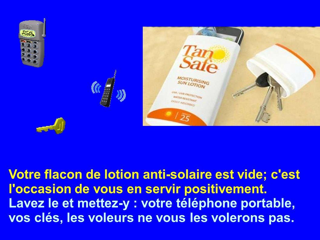 Votre flacon de lotion anti-solaire est vide; c'est l'occasion de vous en servir positivement. Lavez le et mettez-y : votre téléphone portable, vos cl