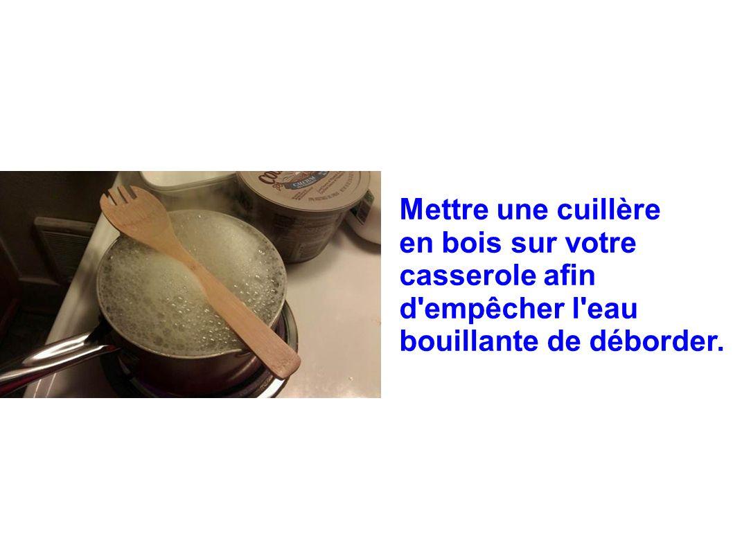 Mettre une cuillère en bois sur votre casserole afin d'empêcher l'eau bouillante de déborder.