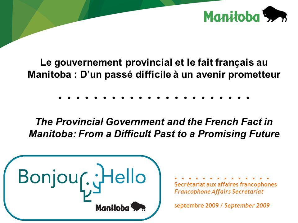 Le gouvernement provincial et le fait français au Manitoba : Dun passé difficile à un avenir prometteur The Provincial Government and the French Fact in Manitoba: From a Difficult Past to a Promising Future Secrétariat aux affaires francophones Francophone Affairs Secretariat septembre 2009 / September 2009