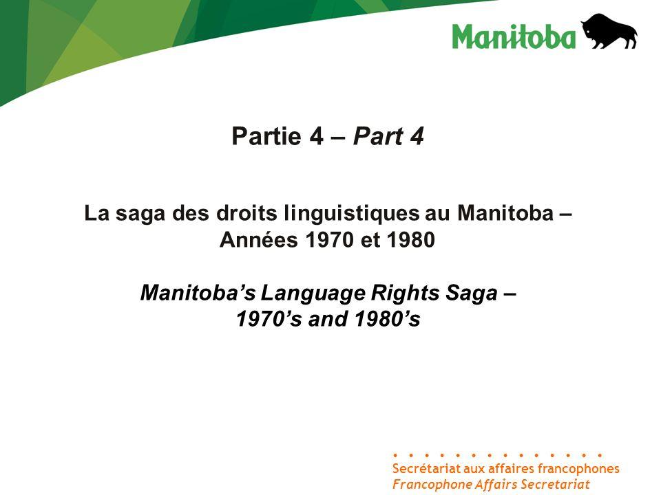 Secrétariat aux affaires francophones Francophone Affairs Secretariat Partie 4 – Part 4 La saga des droits linguistiques au Manitoba – Années 1970 et