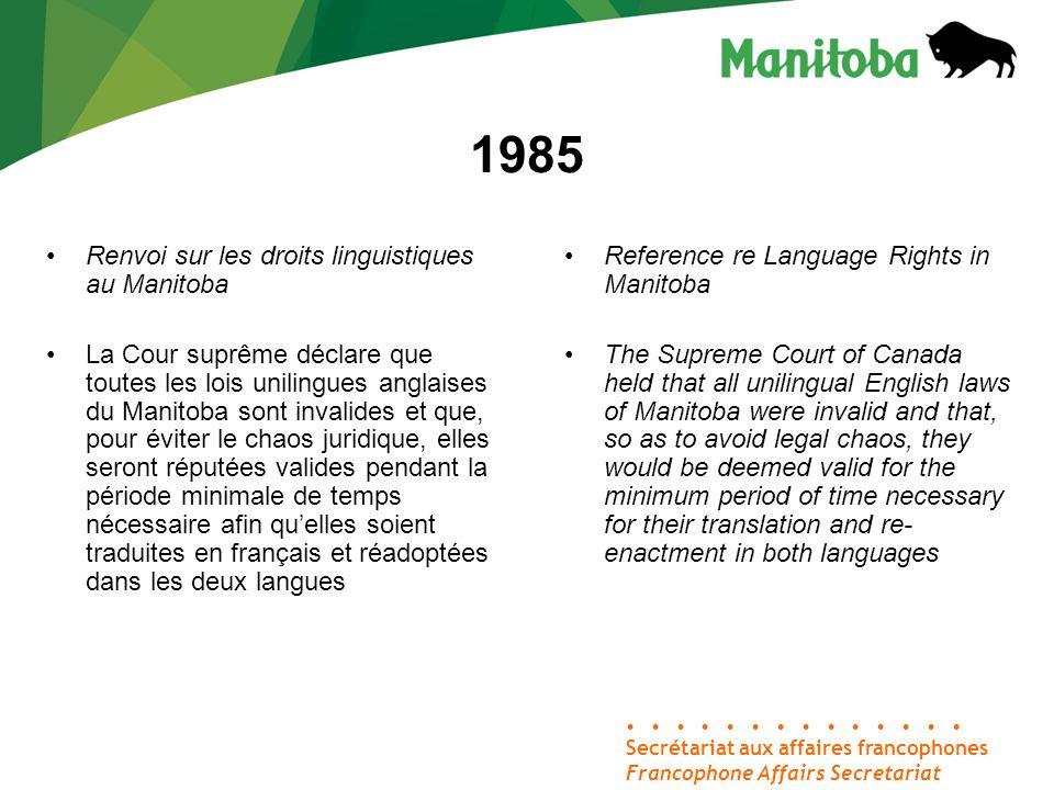 1985 Secrétariat aux affaires francophones Francophone Affairs Secretariat Renvoi sur les droits linguistiques au Manitoba La Cour suprême déclare que toutes les lois unilingues anglaises du Manitoba sont invalides et que, pour éviter le chaos juridique, elles seront réputées valides pendant la période minimale de temps nécessaire afin quelles soient traduites en français et réadoptées dans les deux langues Reference re Language Rights in Manitoba The Supreme Court of Canada held that all unilingual English laws of Manitoba were invalid and that, so as to avoid legal chaos, they would be deemed valid for the minimum period of time necessary for their translation and re- enactment in both languages
