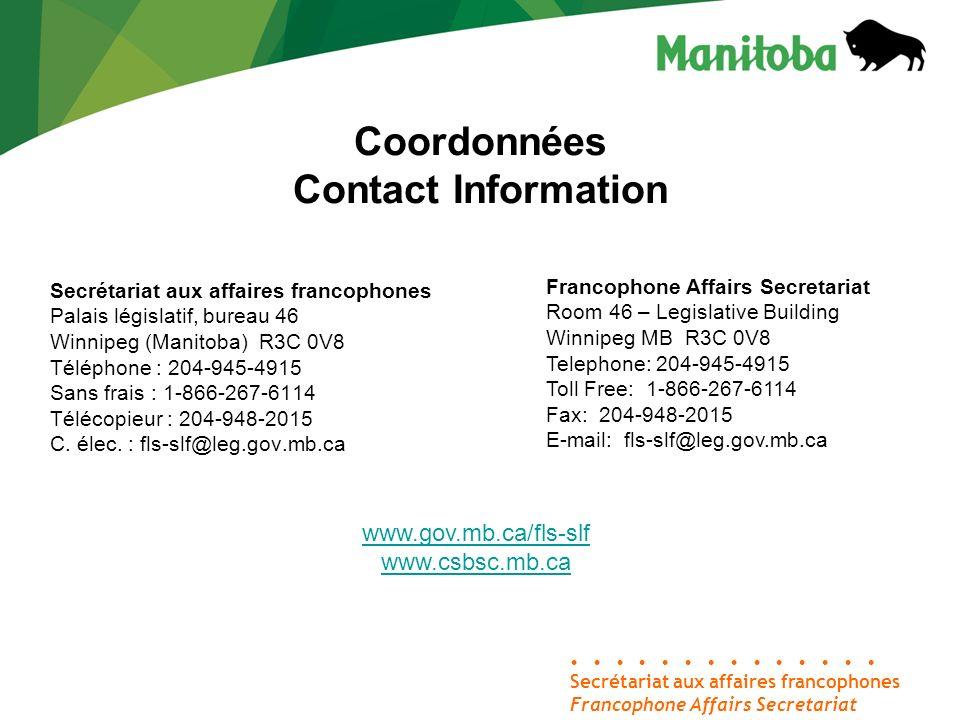Coordonnées Contact Information Secrétariat aux affaires francophones Palais législatif, bureau 46 Winnipeg (Manitoba) R3C 0V8 Téléphone : 204-945-4915 Sans frais : 1-866-267-6114 Télécopieur : 204-948-2015 C.