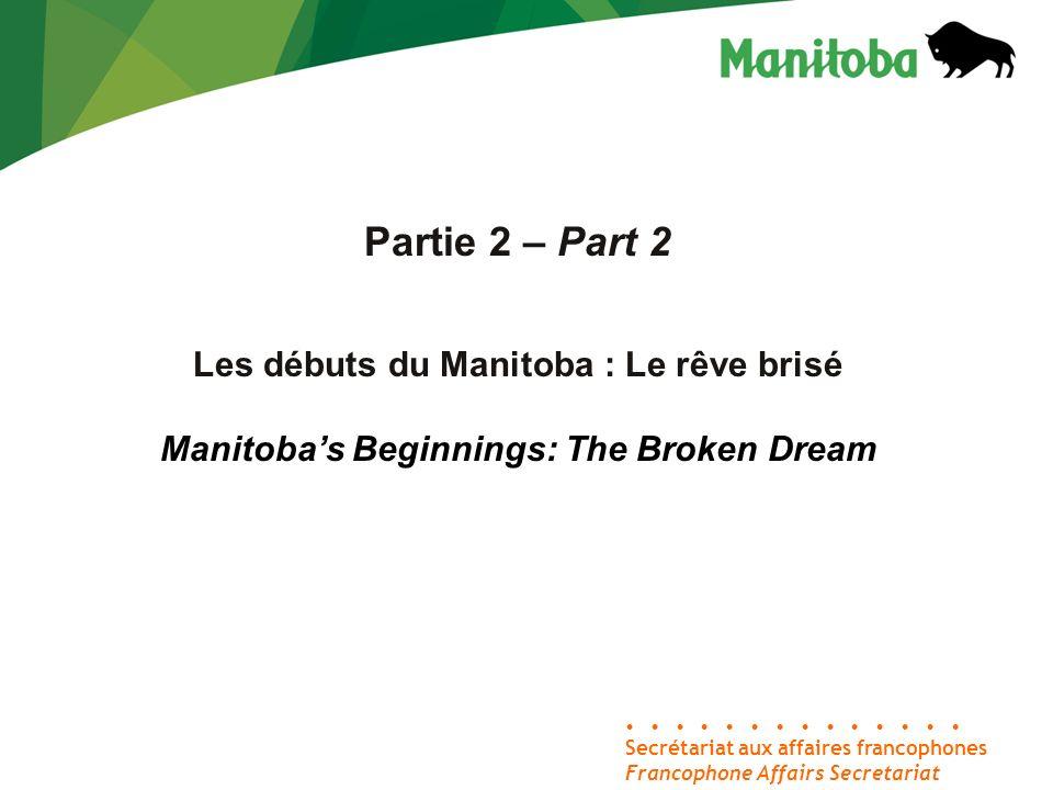 Secrétariat aux affaires francophones Francophone Affairs Secretariat Partie 2 – Part 2 Les débuts du Manitoba : Le rêve brisé Manitobas Beginnings: T