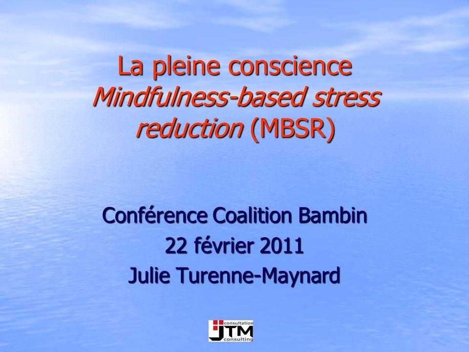 La pleine conscience Mindfulness-based stress reduction (MBSR) Conférence Coalition Bambin 22 février 2011 Julie Turenne-Maynard