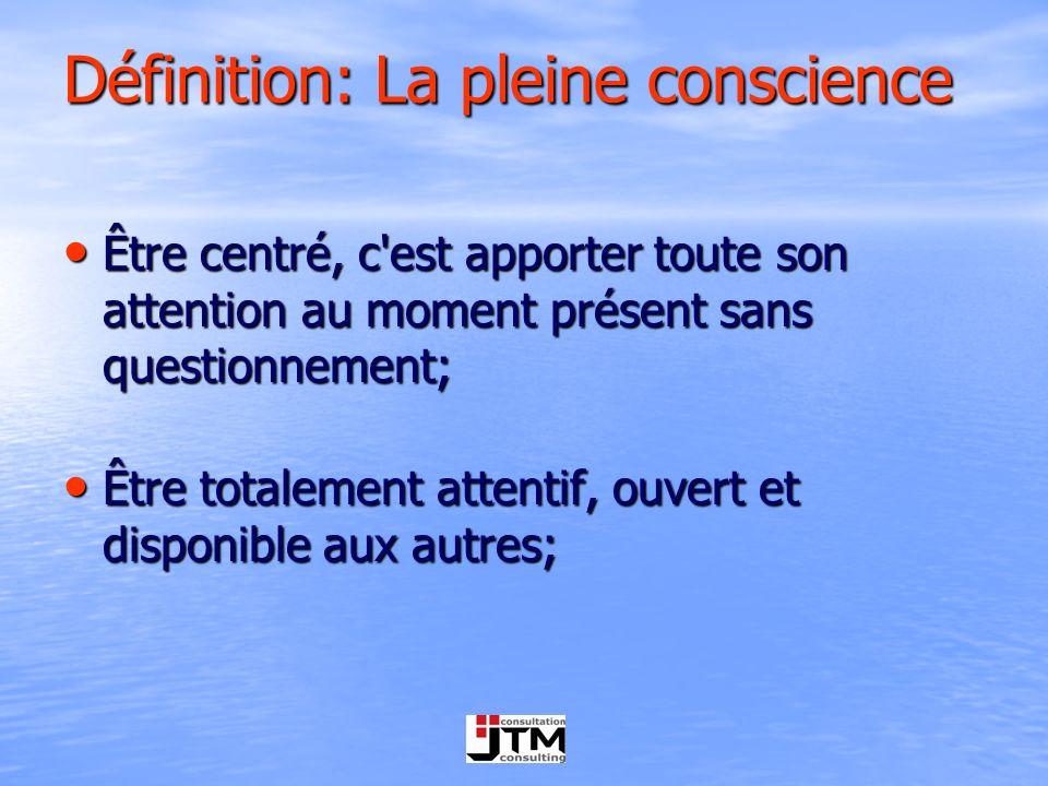 Définition: La pleine conscience Être centré, c'est apporter toute son attention au moment présent sans questionnement; Être centré, c'est apporter to