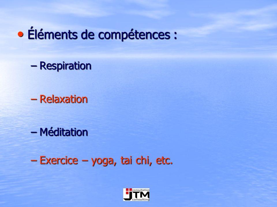 Éléments de compétences : Éléments de compétences : –Respiration –Relaxation –Méditation –Exercice – yoga, tai chi, etc.