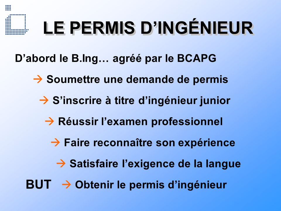 LE PERMIS DINGÉNIEUR Dabord le B.Ing… agréé par le BCAPG Soumettre une demande de permis Sinscrire à titre dingénieur junior Réussir lexamen professio