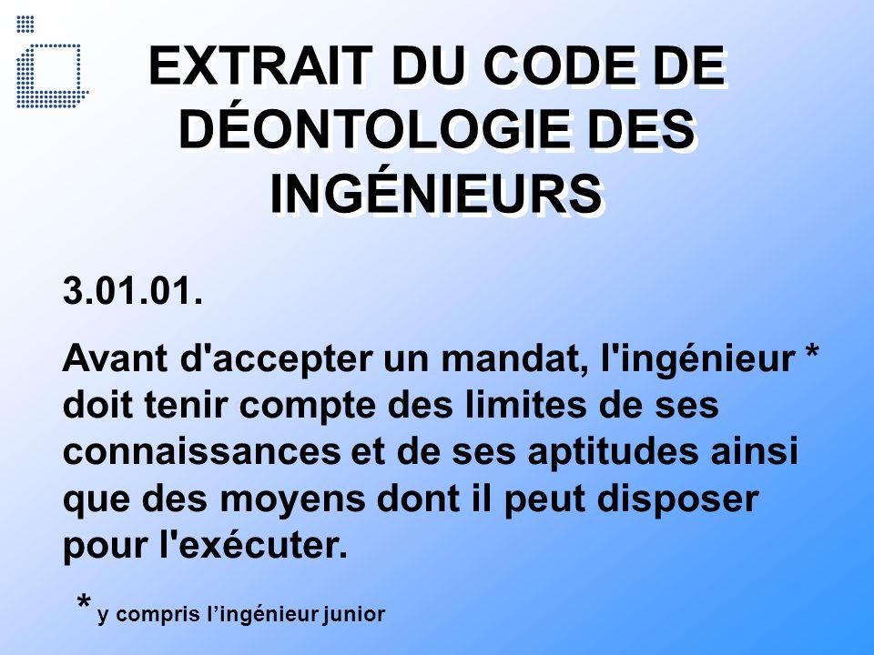 EXTRAIT DU CODE DE DÉONTOLOGIE DES INGÉNIEURS 3.01.01. Avant d'accepter un mandat, l'ingénieur * doit tenir compte des limites de ses connaissances et